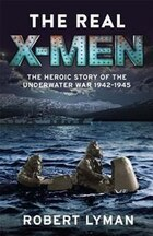 The Real X-men: The Heroic Story Of The Underwater War 1942?1945