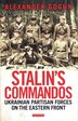 Stalin's Commandos: Ukrainian Partisan Forces On The Eastern Front by Alexander Gogun