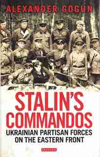Stalin's Commandos: Ukrainian Partisan Forces On The Eastern Front