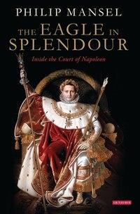 The Eagle In Splendour: Inside The Court Of Napoleon