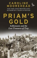 Priam's Gold: Schliemann And The Lost Treasures Of Troy