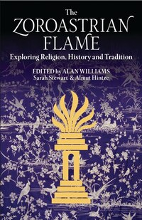 The Zoroastrian Flame: Exploring Religion, History And Tradition