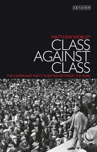 Class Against Class: The Communist Party In Britain Between The Wars