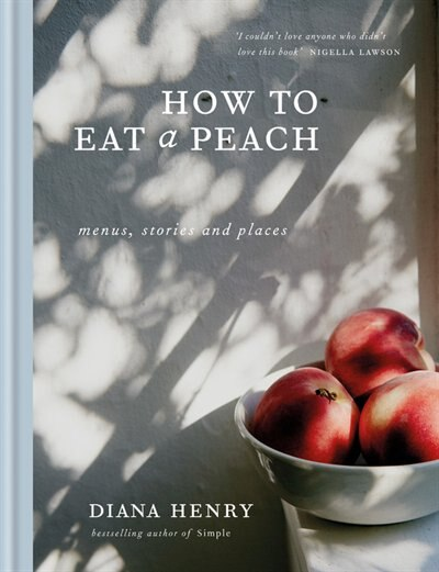 How to Eat a Peach: Menus, Stories And Places by Diana Henry
