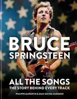 Bruce Springsteen: All The Songs: The Story Behind Every Track by Jean-michel Guesdon