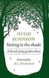 Sitting In The Shade: A Decade Of My Garden Diary de Hugh Johnson