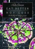 Book Eat Better Not Less: 100 Healthy And Satisfying Recipes by Nadia Damaso