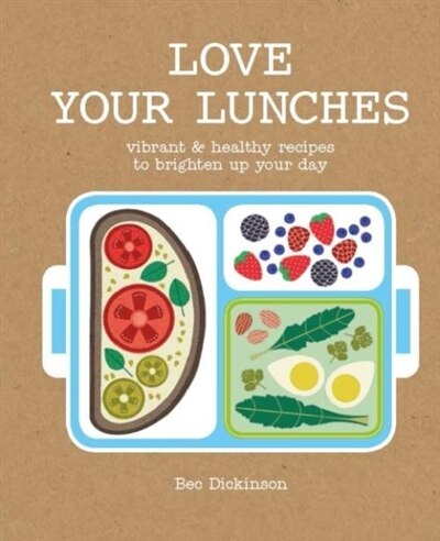 Love Your Lunches: Vibrant & Healthy Recipes To Brighten Up Your Day de Bec Dickinson