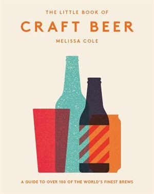 The Little Book Of Craft Beer: A Guide To Over 100 Of The World's Finest Brews by Melissa Cole