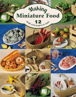 Making Miniature Food: 12 Small-scale Projects To Make