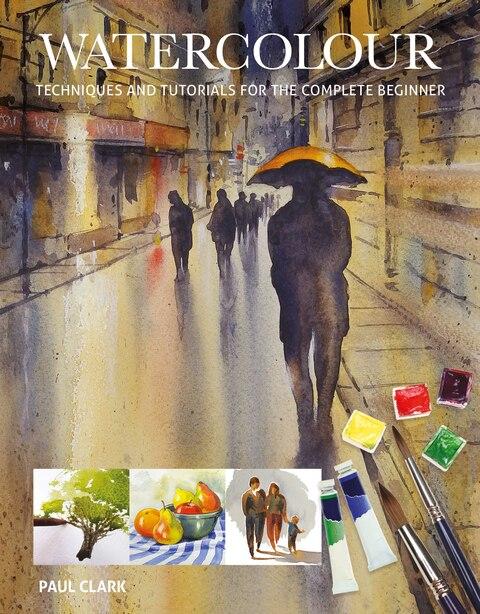 Watercolour: Techniques And Tutorials For The Complete Beginner de Paul Clark