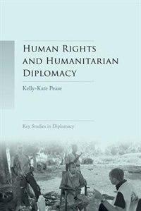 Human rights and humanitarian diplomacy: Negotiating for human rights protection and humanitarian…