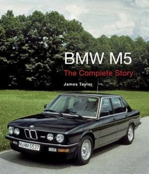 Bmw M5: The Complete Story by James Taylor