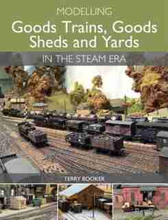 Modelling Goods Trains, Goods Sheds And Yards In The Steam Era by Terry Booker