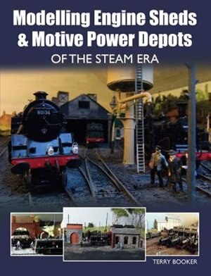 Modelling Engine Sheds & Motive Power Depots Of The Steam Era by Terry Booker