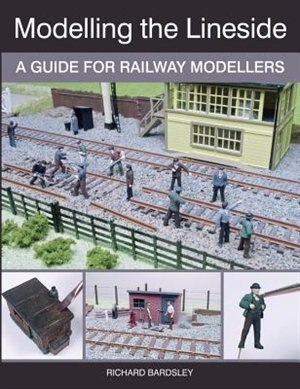 Modelling The Lineside: A Guide For Railway Modellers by Richard Bardsley