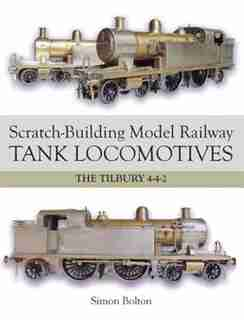Scratch-building Model Railway Tank Locomotives: The Tilbury 4-4-2 by Simon Bolton