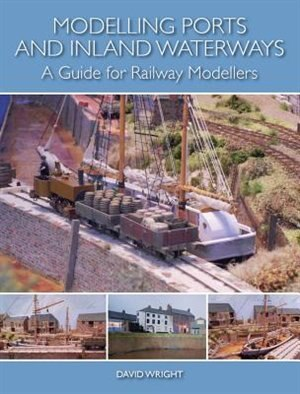 Modelling Ports And Inland Waterways: A Guide For Railway Modellers by David Wright
