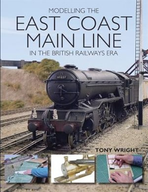 Modelling The East Coast Main Line In The British Railways Era by Tony Wright