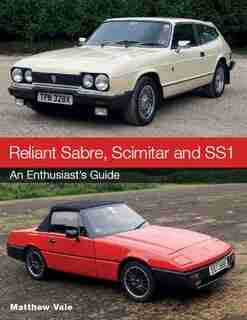 Reliant Sabre, Scimitar And Ss1: An Enthusiast's Guide by Matthew Vale