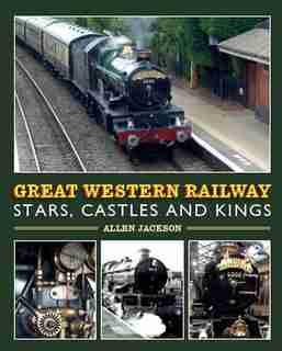 Great Western Railway Stars, Castles And Kings by Allen Jackson
