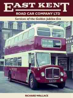 East Kent Road Car Company Ltd: Services Of The Golden Jubilee Era by Richard Wallace