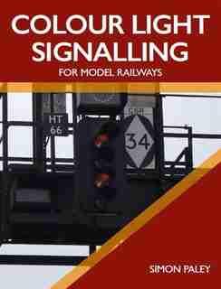 Colour Light Signalling For Model Railways by Simon Paley