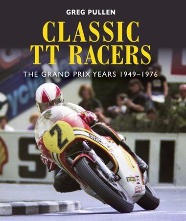 Classic Tt Racers: The Grand Prix Years 1949-1976 by Greg Pullen