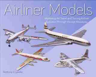 Airliner Models: Marketing Air Travel And Tracing Airliner Evolution Through Vintage Miniatures by Anthony J. Lawler