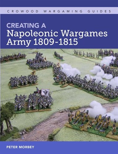 Creating A Napoleonic Wargames Army 1809-1815 by Peter Morbey