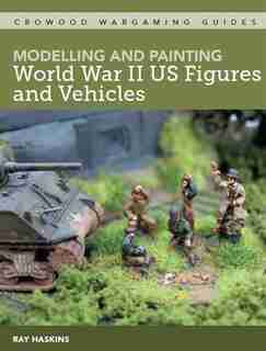 Modelling And Painting Wwii Us Figures And Vehicles by Ray Haskins
