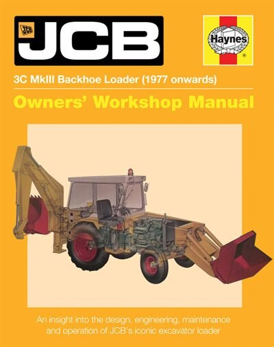 Jcb 3c Mkiii Backhoe Loader (1977 Onwards): An Insight Into The Design, Engineering, Maintenance And Operation Of Jcb's Iconic Excavator Loader by Julian Carder