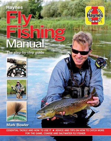 Fly Fishing Manual - The Step-by-step Guide: Essential Tackle And How To Use It - Advice And Tips On How To Catch More For The Game, Coarse And by Mark Bowler