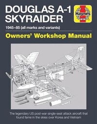 Douglas A1 Skyraider Owners' Workshop Manual: 1945 - 85 (all Marks And Variants)