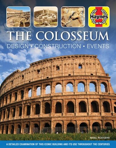 The Colosseum: Design - Construction - Events: A detailed examination of this iconic building and its use througho by Nigel Rodgers