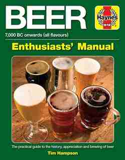 Beer Enthusiasts' Manual: 7,000 BC onwards (all flavours).  The practical guide to the history, appreciation and brewing of b by Tim Hampson