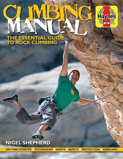 Climbing Manual: The Essential Guide To Rock Climbing - Getting Started - Techniques - Knots - Safety - Protection - by Nigel Shepherd