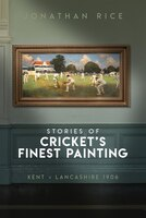 The Stories Of Cricket's Finest Painting: Kent V Lancashire 1906