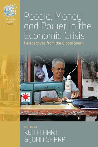 People, Money And Power In The Economic Crisis: Perspectives From The Global South by Keith Hart