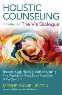 "Holistic Counseling - Introducing ""the Vis Dialogue"": Breakthrough Healing Method Uniting The Worlds Of Mind-body Medicine & Psychology by Moshe Daniel Block"