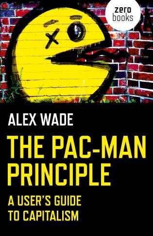The Pac-man Principle: A User's Guide To Capitalism by Alex Wade