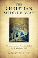The Christian Middle Way: The Case Against Christian Belief But For Christian Faith