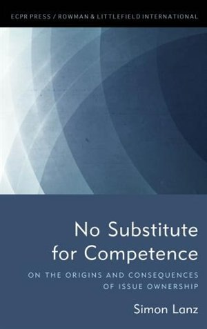No Substitute For Competence: On The Origins And Consequences Of Issue Ownership by Simon Lanz