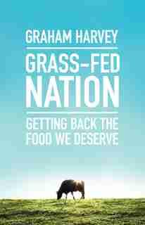 Grass-fed Nation: Getting Back The Food We Deserve by Graham Harvey