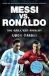 Messi Vs. Ronaldo - 2017 Updated Edition: The Greatest Rivalry by Luca Caioli