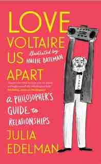 Love Voltaire Us Apart: A Philosopher's Guide To Relationships by Julia Edelman
