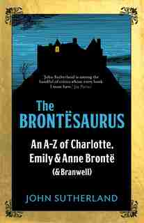 The Brontesaurus: An A-z Of Charlotte, Emily And Anne Bronte (and Branwell) by John Sutherland
