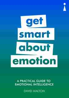 A Practical Guide To Emotional Intelligence: Get Smart About Emotion by David Walton