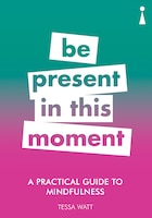 A Practical Guide To Mindfulness: Be Present In This Moment