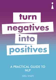 A Practical Guide To Nlp: Turn Negatives Into Positives by Neil Shah
